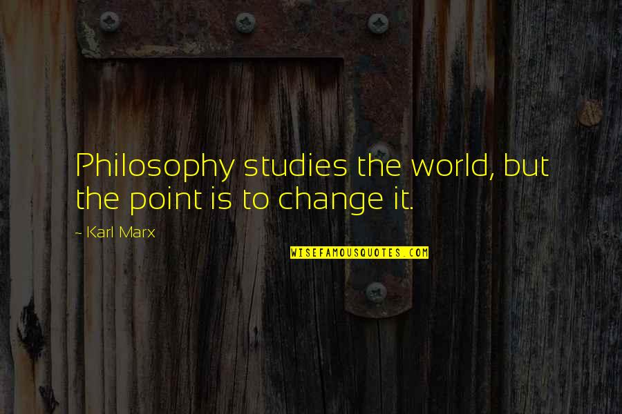 Keeping Your Money Quotes By Karl Marx: Philosophy studies the world, but the point is