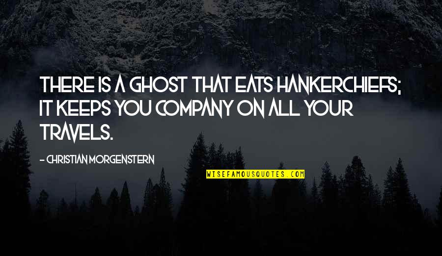 Keeps Quotes By Christian Morgenstern: There is a ghost That eats hankerchiefs; It