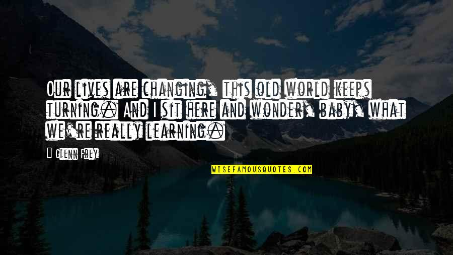 Keeps Quotes By Glenn Frey: Our lives are changing, this old world keeps