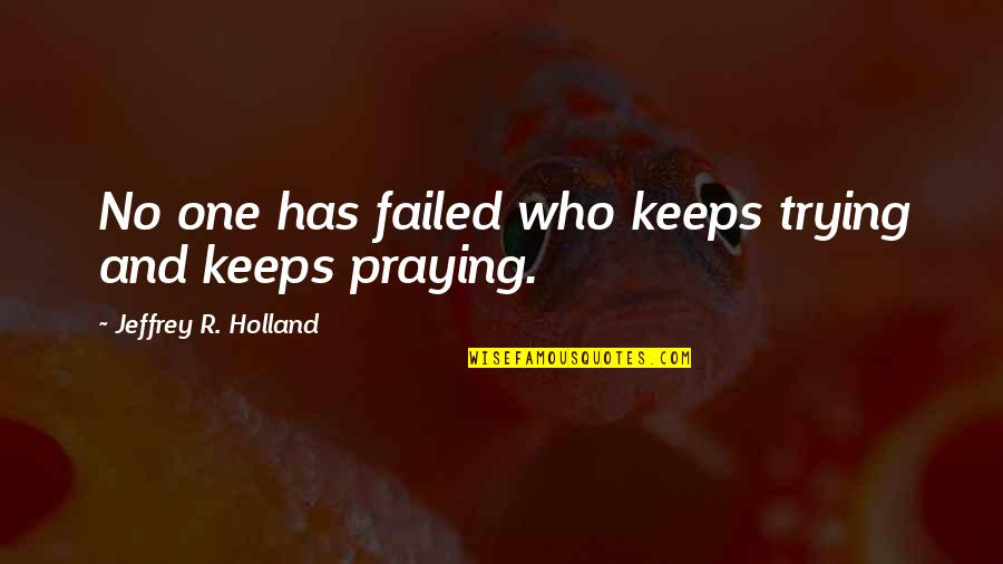 Keeps Quotes By Jeffrey R. Holland: No one has failed who keeps trying and