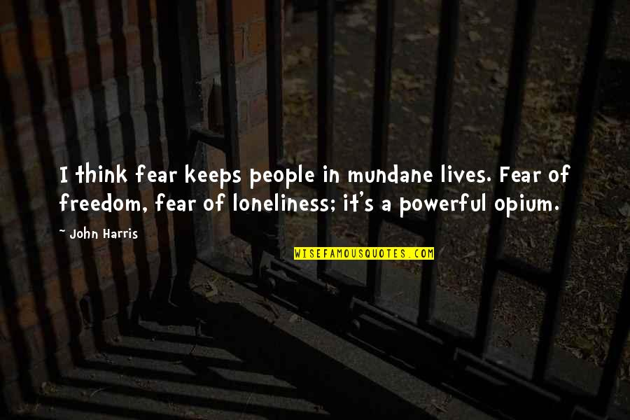 Keeps Quotes By John Harris: I think fear keeps people in mundane lives.