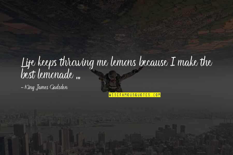 Keeps Quotes By King James Gadsden: Life keeps throwing me lemons because I make