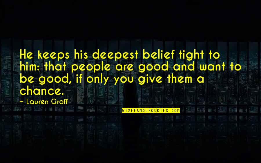 Keeps Quotes By Lauren Groff: He keeps his deepest belief tight to him: