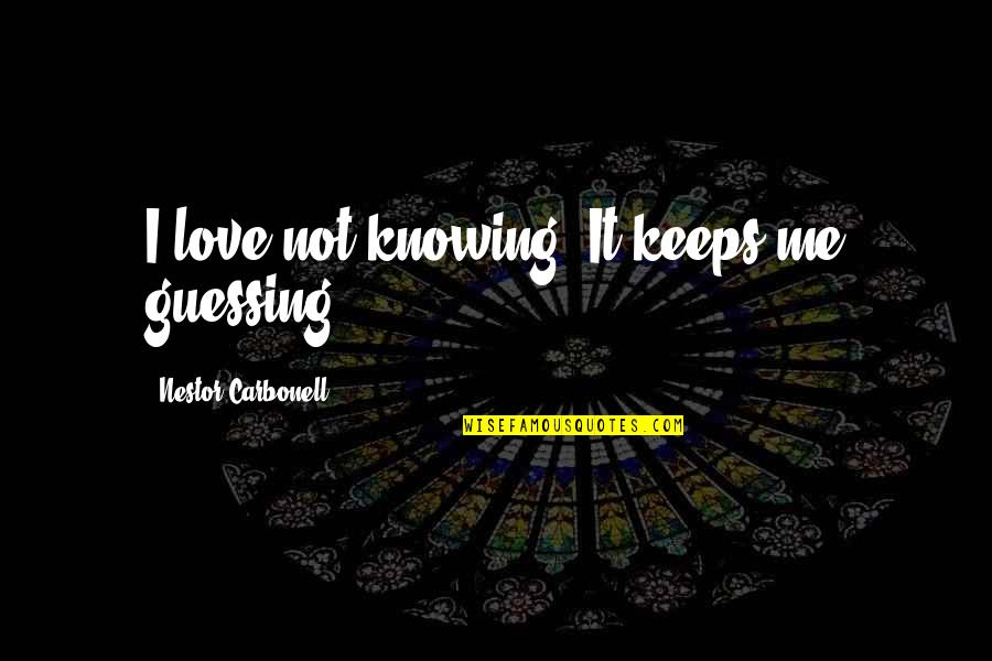 Keeps Quotes By Nestor Carbonell: I love not knowing. It keeps me guessing.