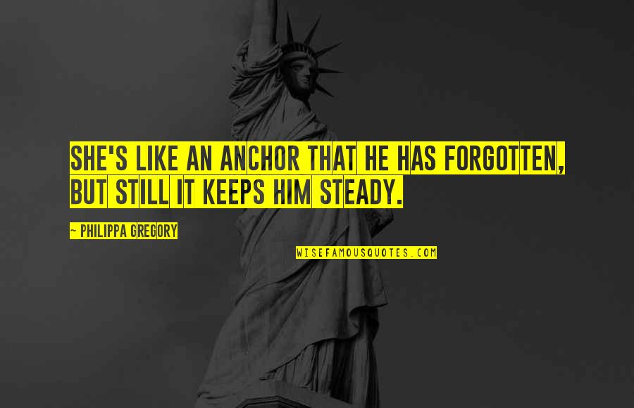 Keeps Quotes By Philippa Gregory: She's like an anchor that he has forgotten,