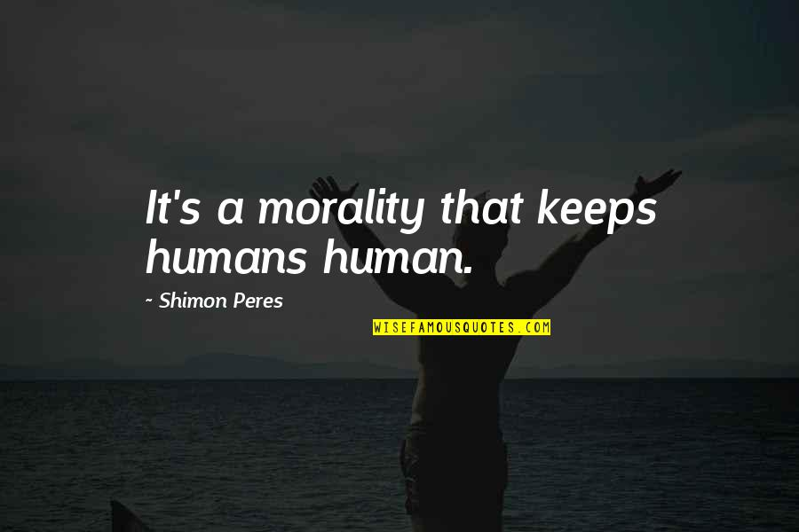 Keeps Quotes By Shimon Peres: It's a morality that keeps humans human.