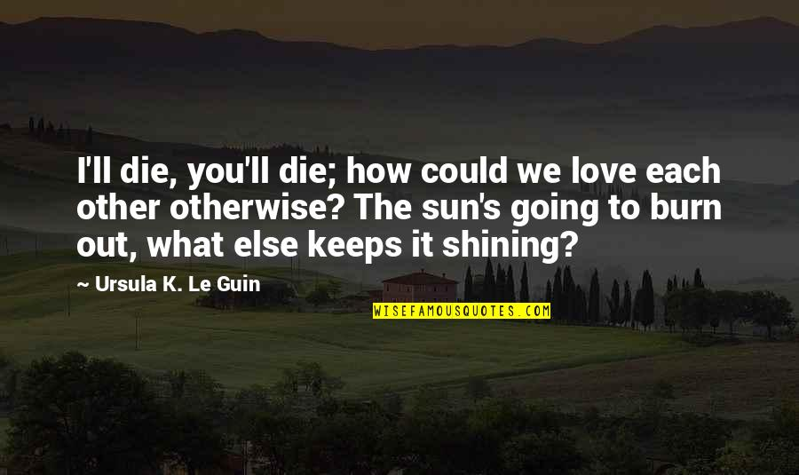 Keeps Quotes By Ursula K. Le Guin: I'll die, you'll die; how could we love