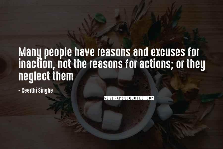 Keerthi Singhe quotes: Many people have reasons and excuses for inaction, not the reasons for actions; or they neglect them