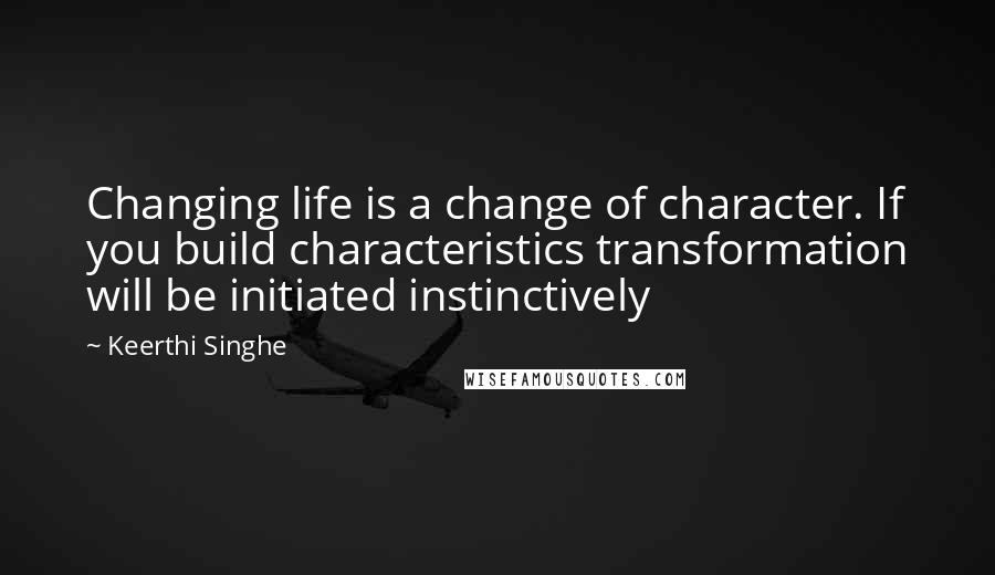 Keerthi Singhe quotes: Changing life is a change of character. If you build characteristics transformation will be initiated instinctively