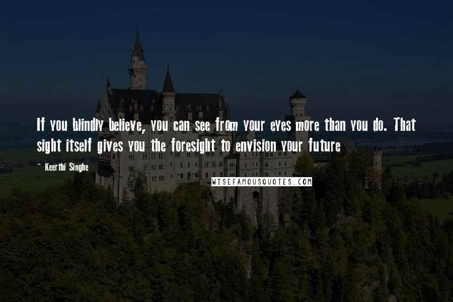 Keerthi Singhe quotes: If you blindly believe, you can see from your eyes more than you do. That sight itself gives you the foresight to envision your future