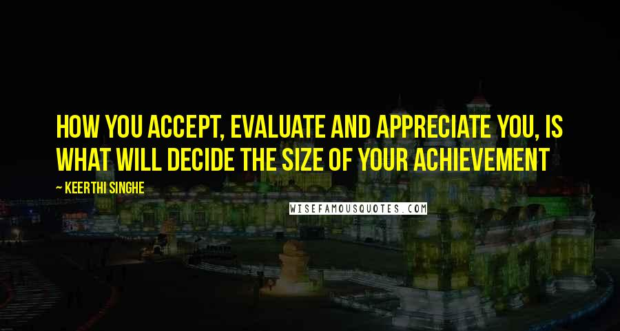Keerthi Singhe quotes: How you accept, evaluate and appreciate you, is what will decide the size of your achievement