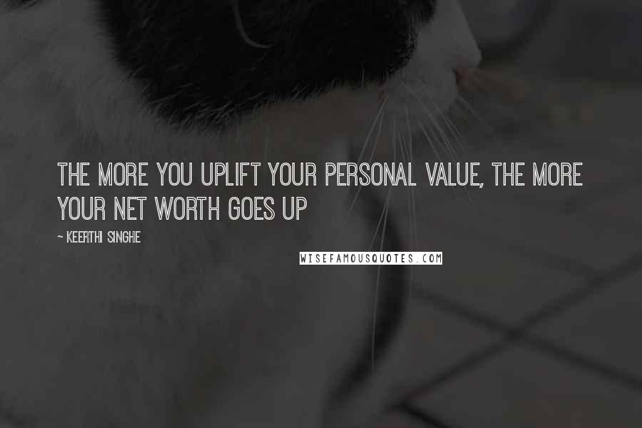 Keerthi Singhe quotes: The more you uplift your personal value, the more your net worth goes up