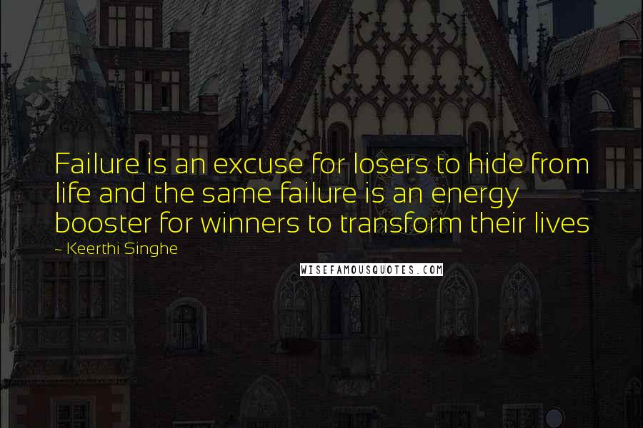 Keerthi Singhe quotes: Failure is an excuse for losers to hide from life and the same failure is an energy booster for winners to transform their lives