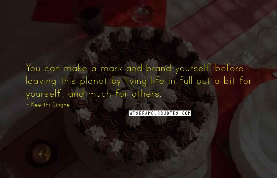 Keerthi Singhe quotes: You can make a mark and brand yourself before leaving this planet by living life in full but a bit for yourself, and much for others.