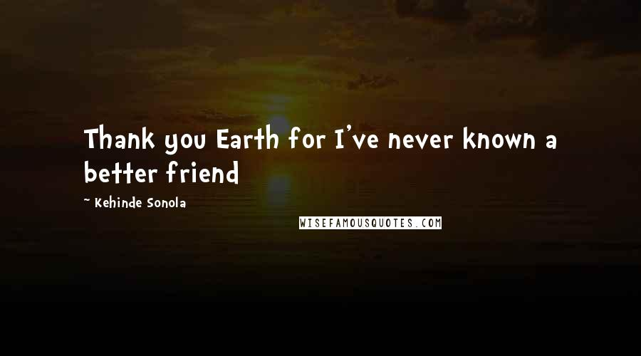 Kehinde Sonola quotes: Thank you Earth for I've never known a better friend