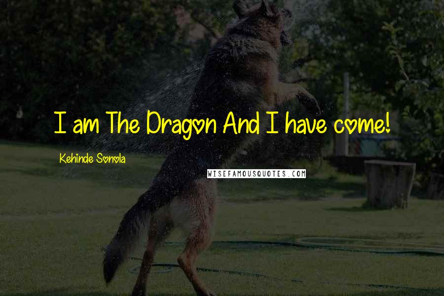 Kehinde Sonola quotes: I am The Dragon And I have come!
