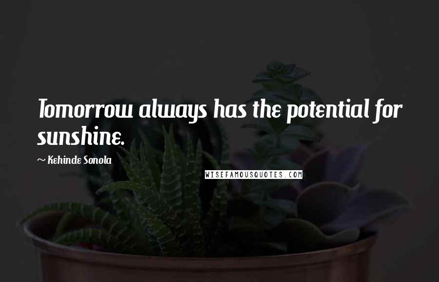 Kehinde Sonola quotes: Tomorrow always has the potential for sunshine.