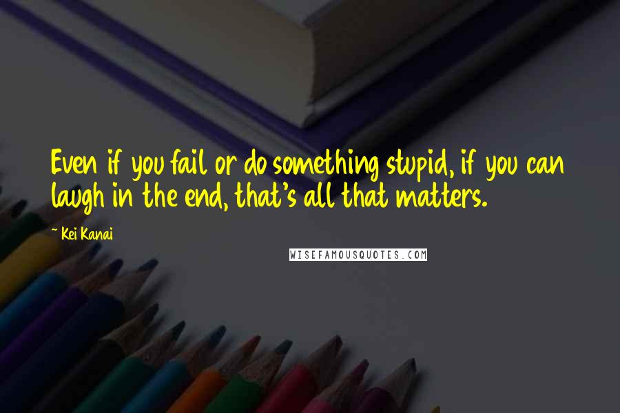 Kei Kanai quotes: Even if you fail or do something stupid, if you can laugh in the end, that's all that matters.