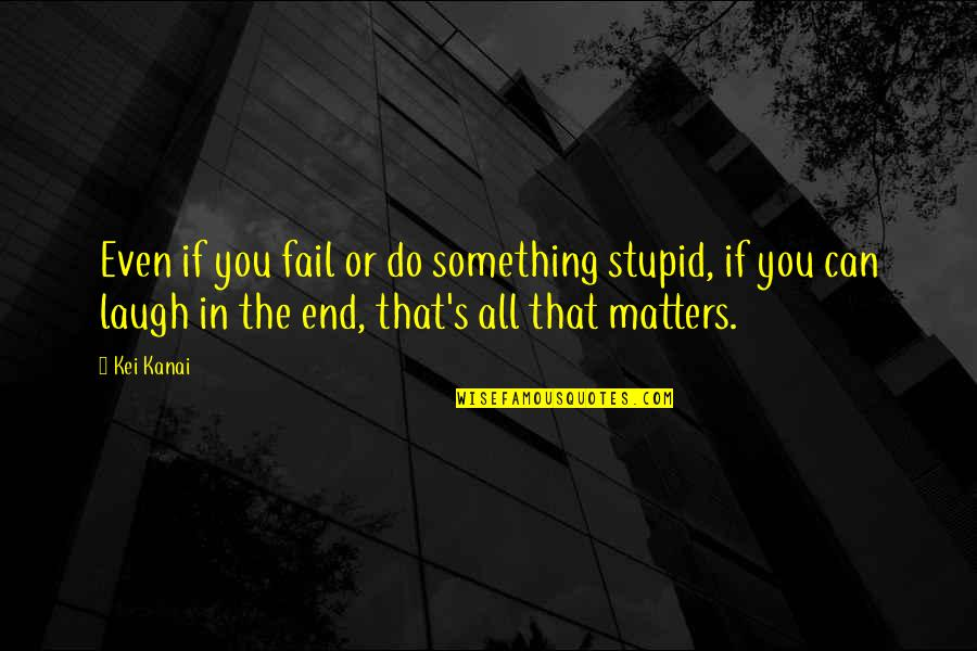 Kei Quotes By Kei Kanai: Even if you fail or do something stupid,