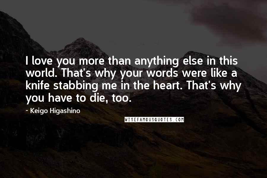 Keigo Higashino quotes: I love you more than anything else in this world. That's why your words were like a knife stabbing me in the heart. That's why you have to die, too.