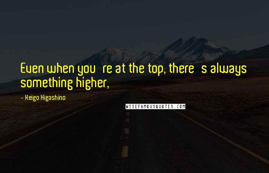 Keigo Higashino quotes: Even when you're at the top, there's always something higher,