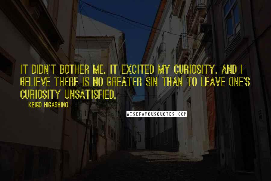 Keigo Higashino quotes: It didn't bother me. It excited my curiosity. And I believe there is no greater sin than to leave one's curiosity unsatisfied.