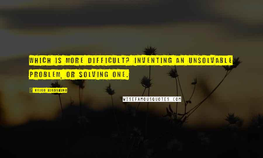 Keigo Higashino quotes: Which is more difficult? Inventing an unsolvable problem, or solving one.
