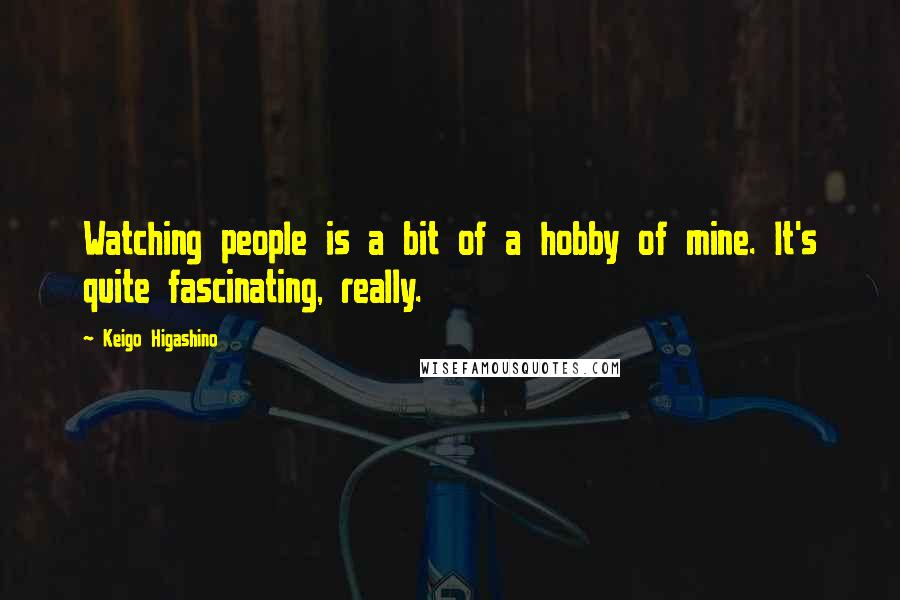 Keigo Higashino quotes: Watching people is a bit of a hobby of mine. It's quite fascinating, really.