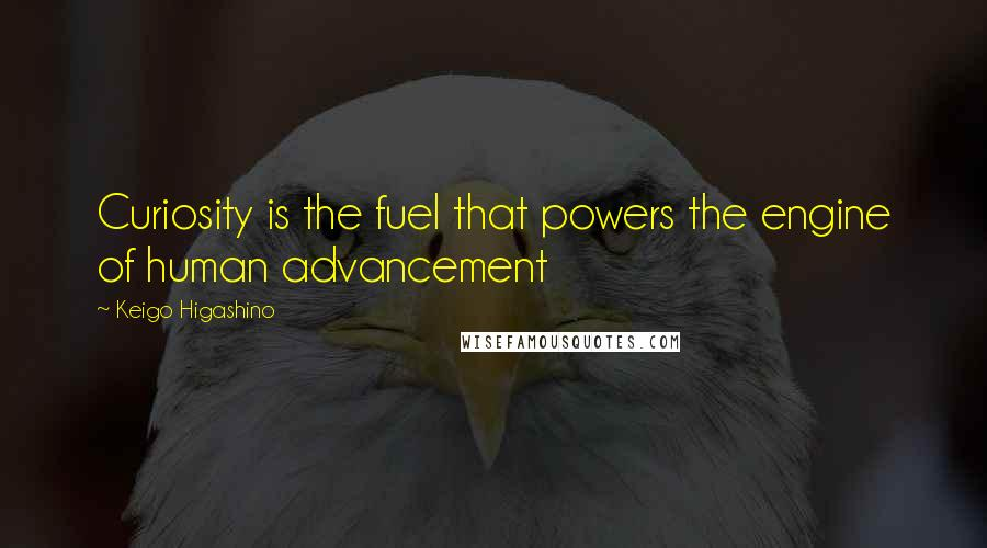 Keigo Higashino quotes: Curiosity is the fuel that powers the engine of human advancement