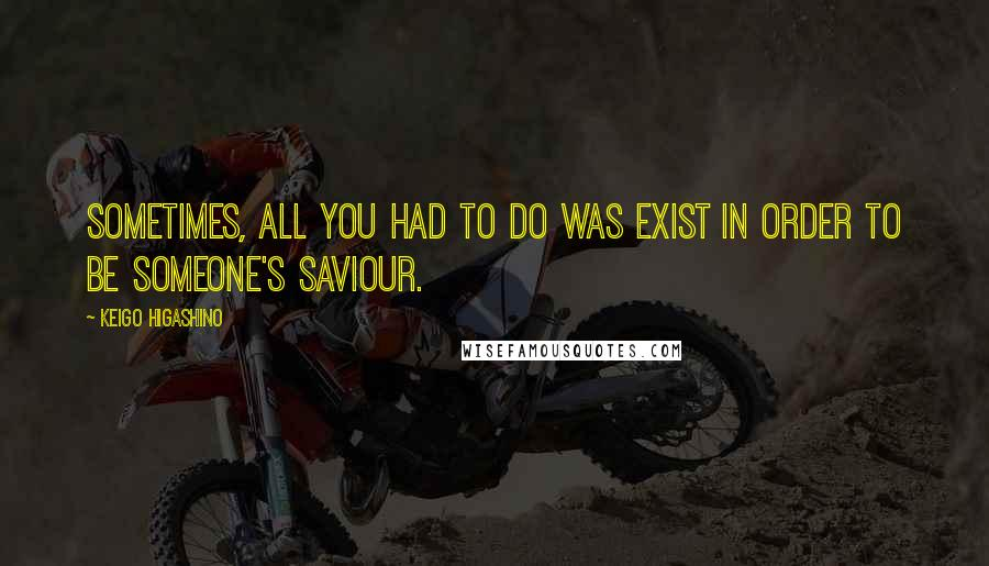 Keigo Higashino quotes: Sometimes, all you had to do was exist in order to be someone's saviour.