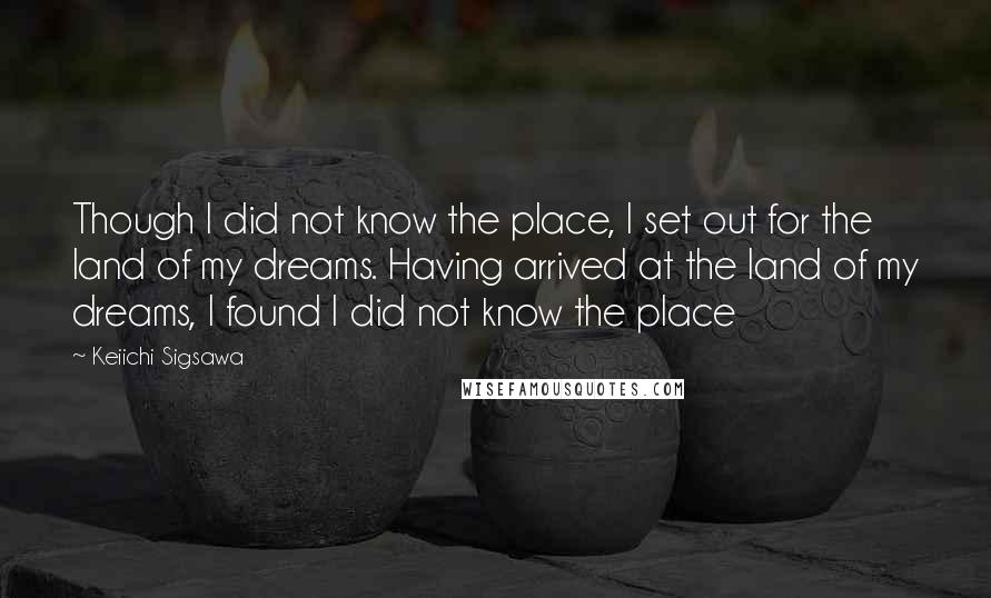 Keiichi Sigsawa quotes: Though I did not know the place, I set out for the land of my dreams. Having arrived at the land of my dreams, I found I did not know