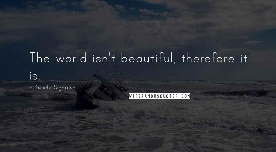 Keiichi Sigsawa quotes: The world isn't beautiful, therefore it is.