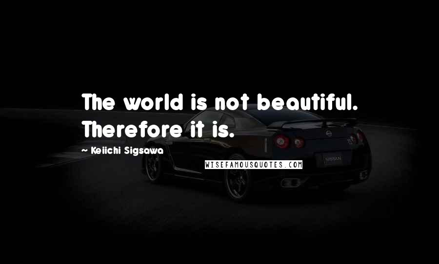 Keiichi Sigsawa quotes: The world is not beautiful. Therefore it is.