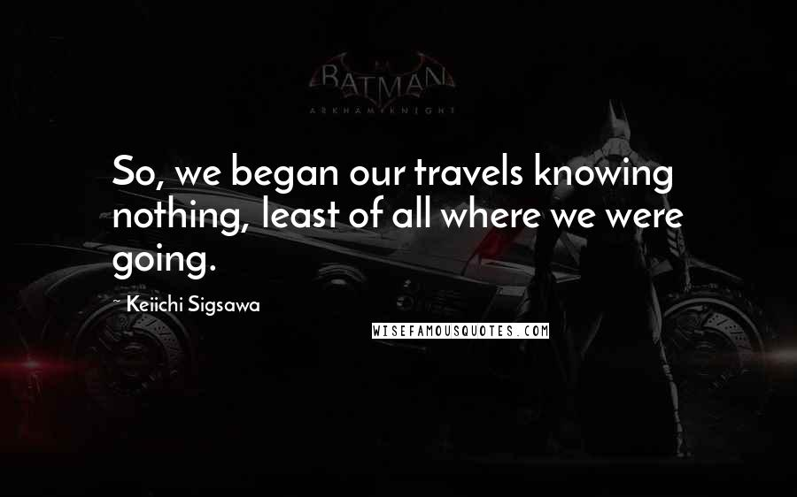 Keiichi Sigsawa quotes: So, we began our travels knowing nothing, least of all where we were going.