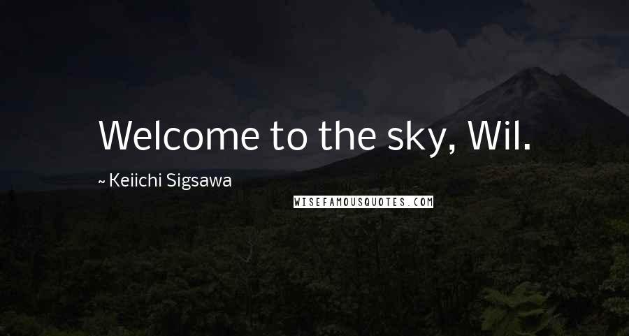 Keiichi Sigsawa quotes: Welcome to the sky, Wil.