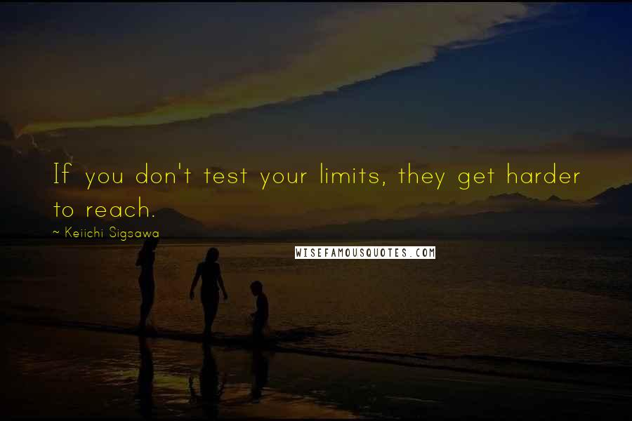 Keiichi Sigsawa quotes: If you don't test your limits, they get harder to reach.