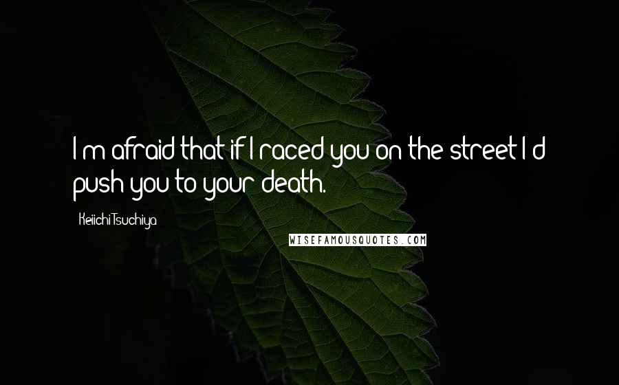 Keiichi Tsuchiya quotes: I'm afraid that if I raced you on the street I'd push you to your death.