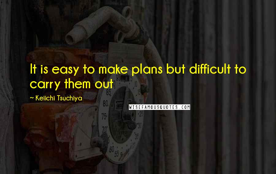 Keiichi Tsuchiya quotes: It is easy to make plans but difficult to carry them out