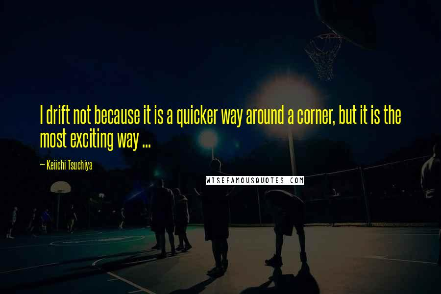 Keiichi Tsuchiya quotes: I drift not because it is a quicker way around a corner, but it is the most exciting way ...