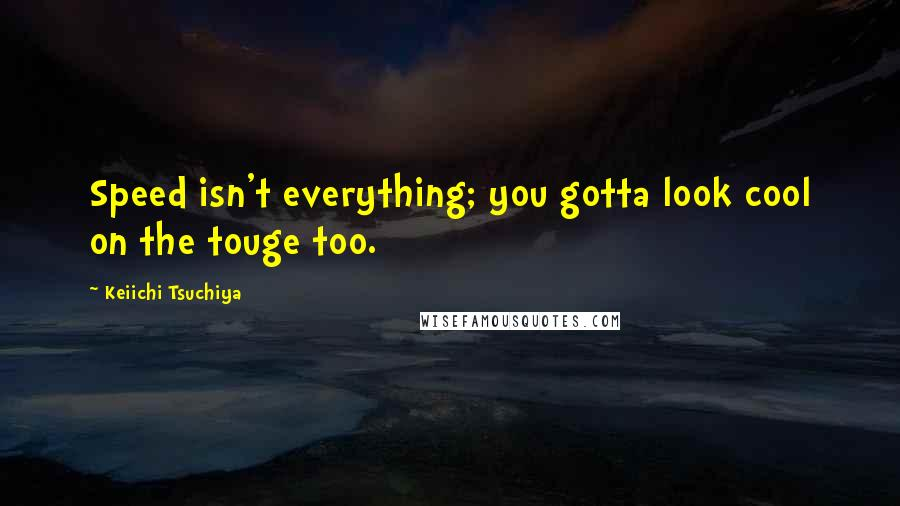 Keiichi Tsuchiya quotes: Speed isn't everything; you gotta look cool on the touge too.
