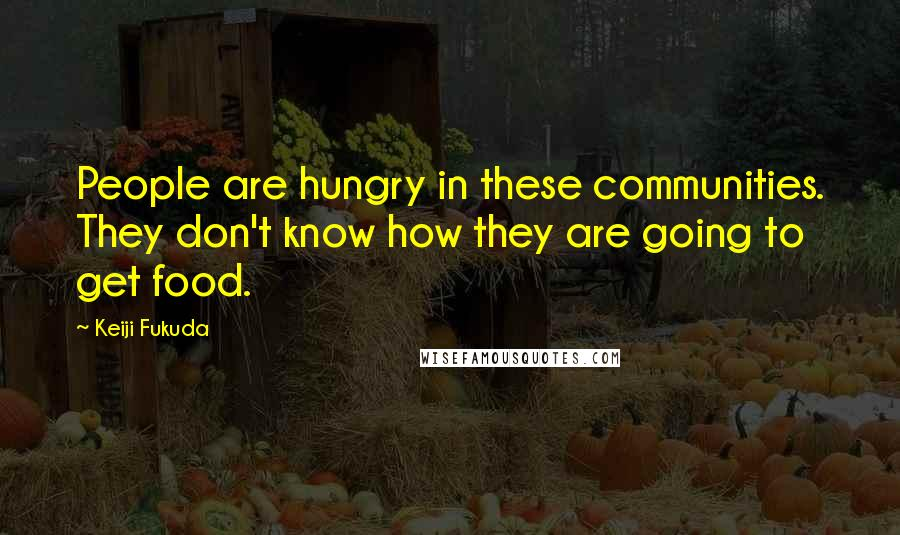 Keiji Fukuda quotes: People are hungry in these communities. They don't know how they are going to get food.