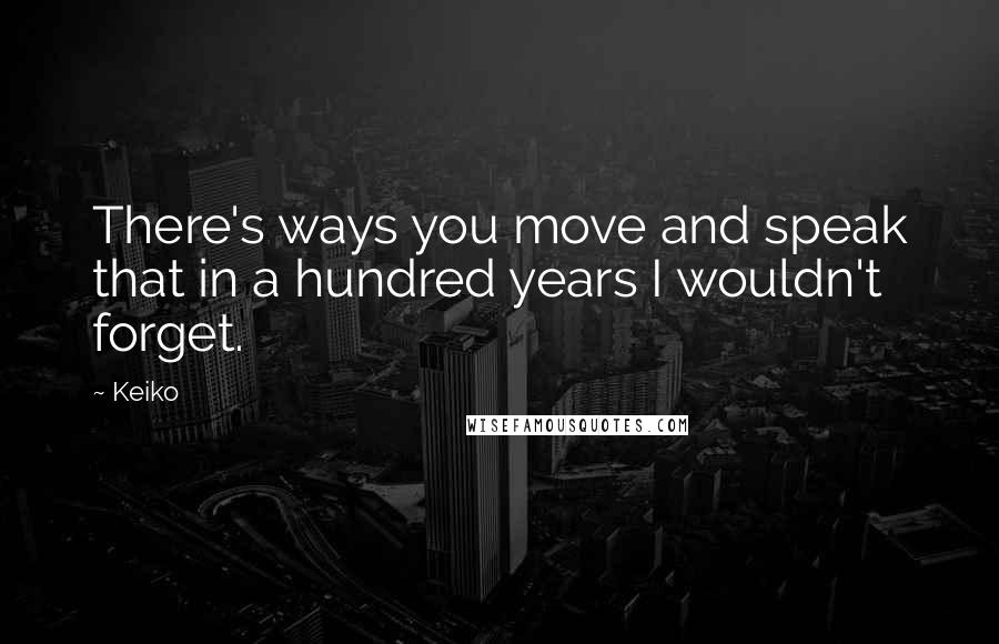 Keiko quotes: There's ways you move and speak that in a hundred years I wouldn't forget.