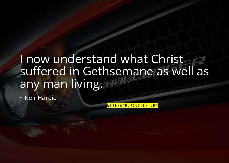 Keir Quotes By Keir Hardie: I now understand what Christ suffered in Gethsemane