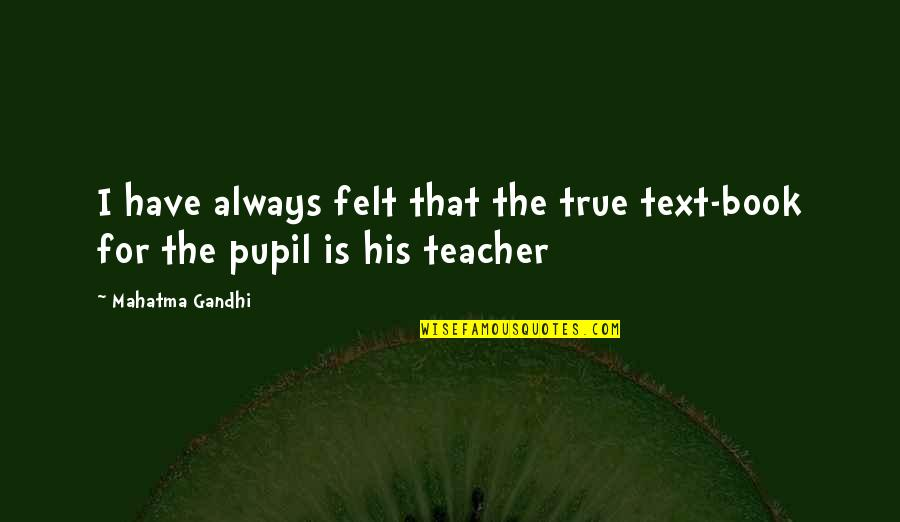 Keir Quotes By Mahatma Gandhi: I have always felt that the true text-book