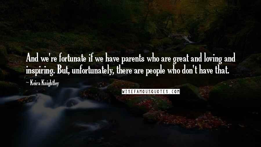 Keira Knightley quotes: And we're fortunate if we have parents who are great and loving and inspiring. But, unfortunately, there are people who don't have that.