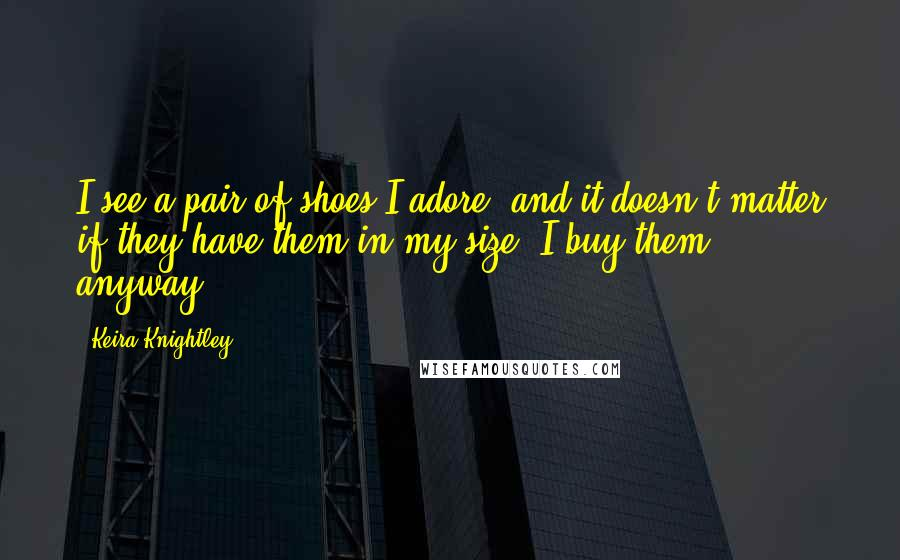 Keira Knightley quotes: I see a pair of shoes I adore, and it doesn't matter if they have them in my size. I buy them anyway.