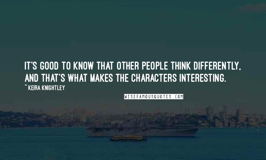Keira Knightley quotes: It's good to know that other people think differently, and that's what makes the characters interesting.