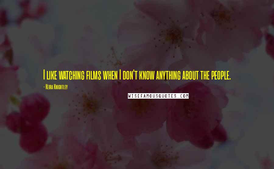 Keira Knightley quotes: I like watching films when I don't know anything about the people.