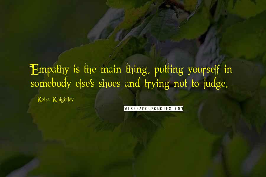 Keira Knightley quotes: Empathy is the main thing, putting yourself in somebody else's shoes and trying not to judge.