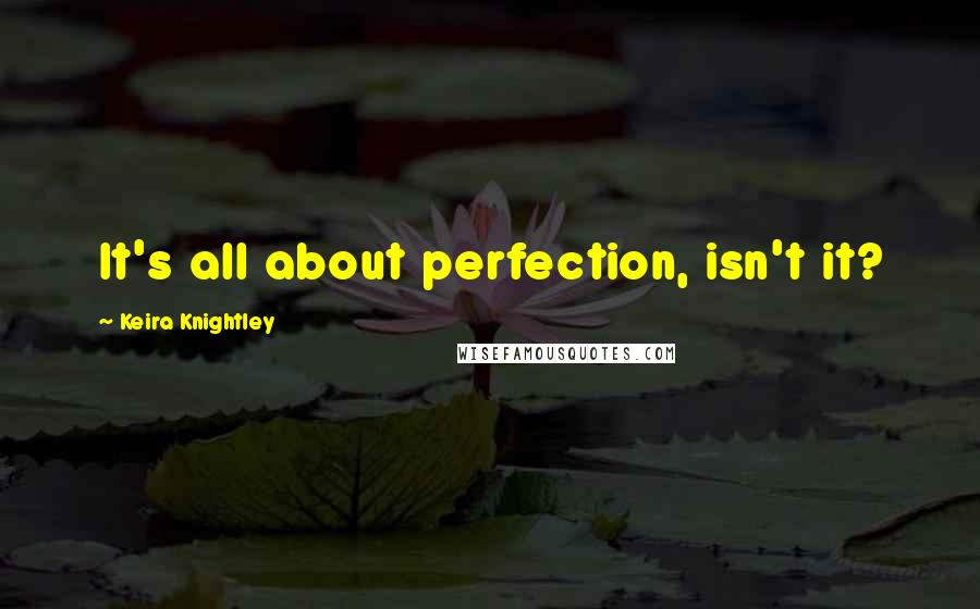 Keira Knightley quotes: It's all about perfection, isn't it?